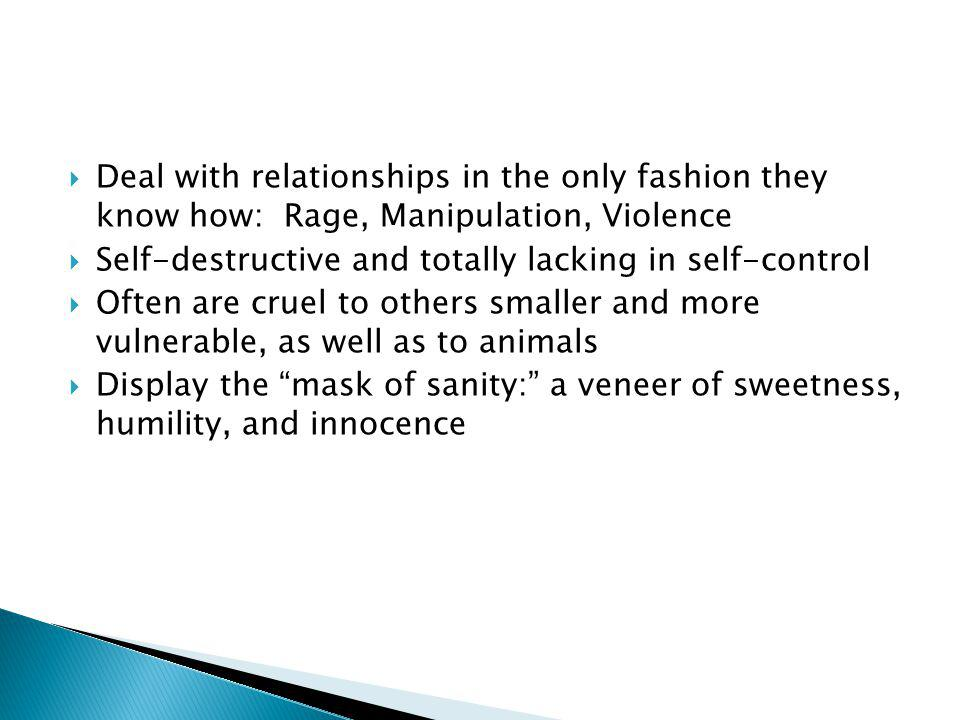 Deal with relationships in the only fashion they know how: Rage, Manipulation, Violence Self-destructive and totally lacking in self-control Often are cruel to others smaller and more vulnerable, as well as to animals Display the mask of sanity: a veneer of sweetness, humility, and innocence