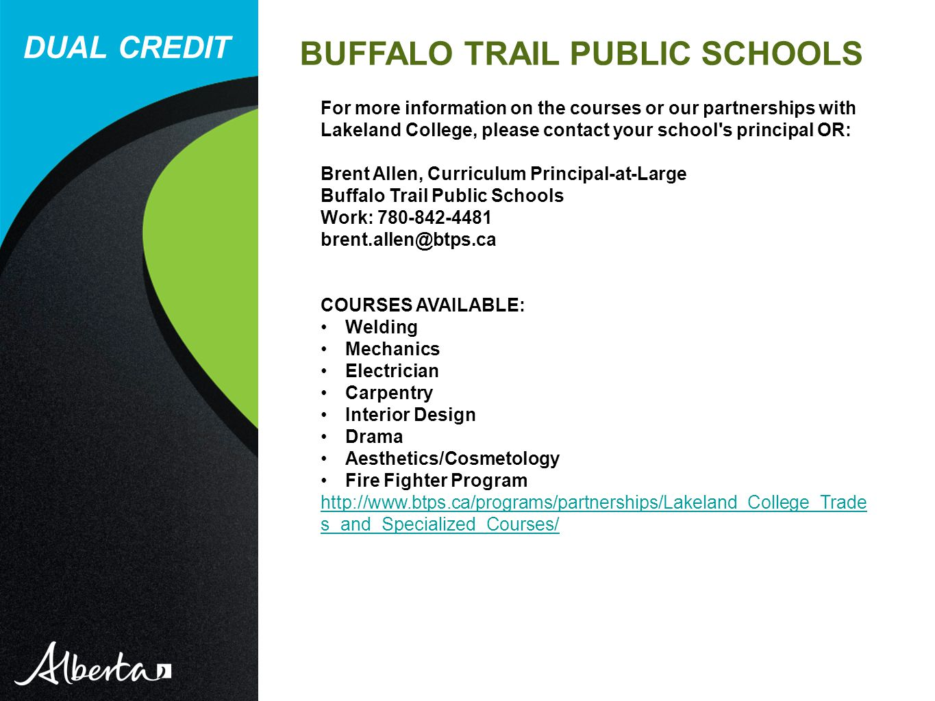 DUAL CREDIT BUFFALO TRAIL PUBLIC SCHOOLS For more information on the courses or our partnerships with Lakeland College, please contact your school s principal OR: Brent Allen, Curriculum Principal-at-Large Buffalo Trail Public Schools Work: COURSES AVAILABLE: Welding Mechanics Electrician Carpentry Interior Design Drama Aesthetics/Cosmetology Fire Fighter Program   s_and_Specialized_Courses/