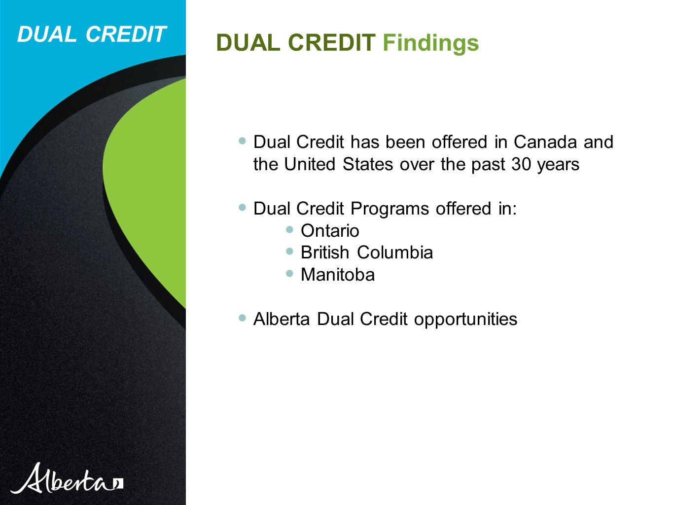 DUAL CREDIT Dual Credit has been offered in Canada and the United States over the past 30 years Dual Credit Programs offered in: Ontario British Columbia Manitoba Alberta Dual Credit opportunities DUAL CREDIT Findings