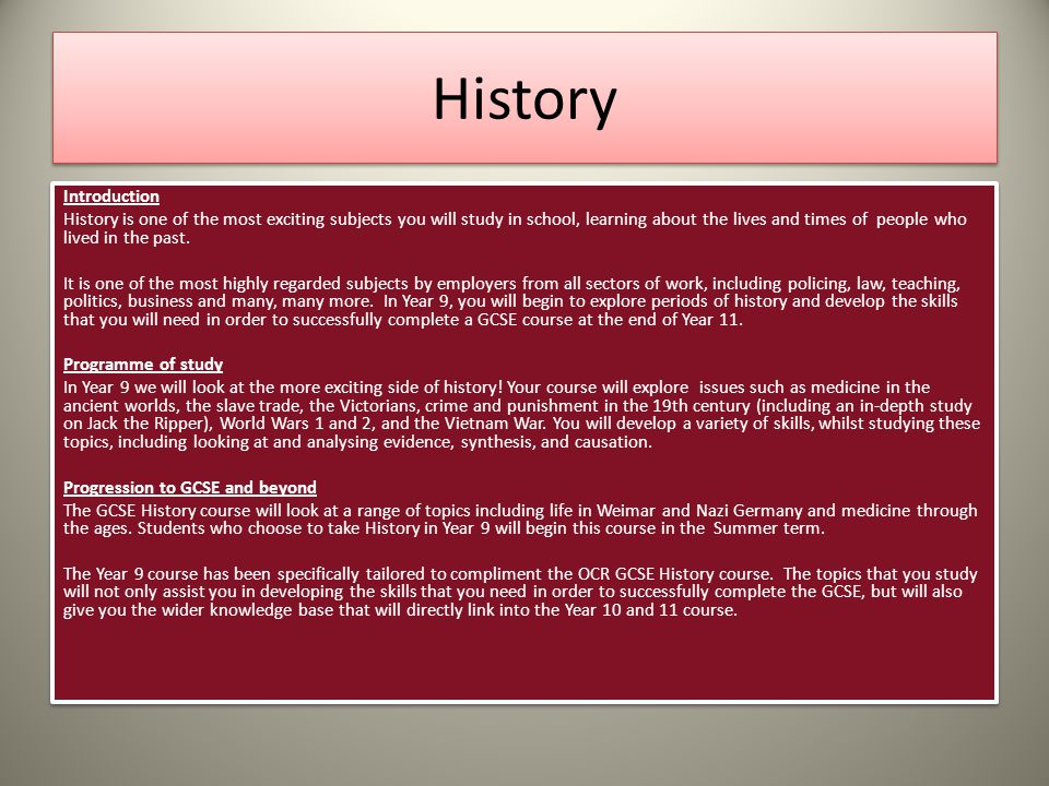 History Introduction History is one of the most exciting subjects you will study in school, learning about the lives and times of people who lived in the past.