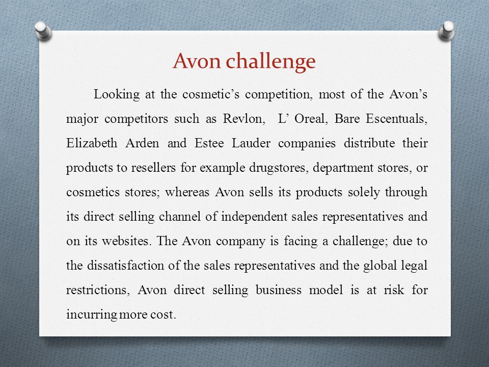 Avon challenge Looking at the cosmetics competition, most of the Avons major competitors such as Revlon, L Oreal, Bare Escentuals, Elizabeth Arden and Estee Lauder companies distribute their products to resellers for example drugstores, department stores, or cosmetics stores; whereas Avon sells its products solely through its direct selling channel of independent sales representatives and on its websites.