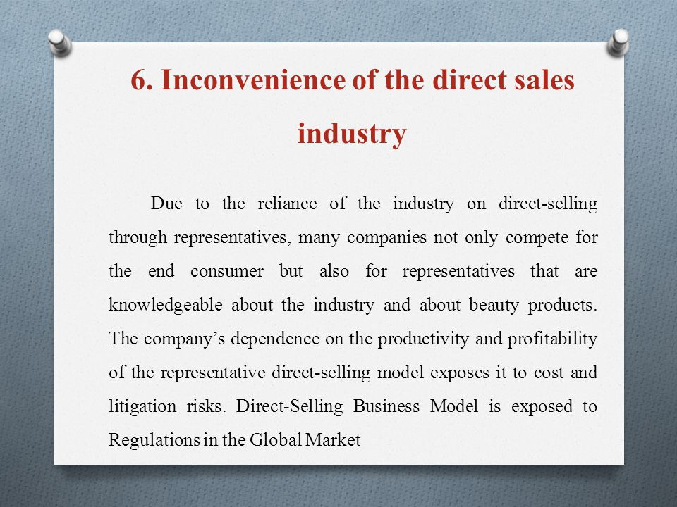 6. Inconvenience of the direct sales industry Due to the reliance of the industry on direct-selling through representatives, many companies not only c
