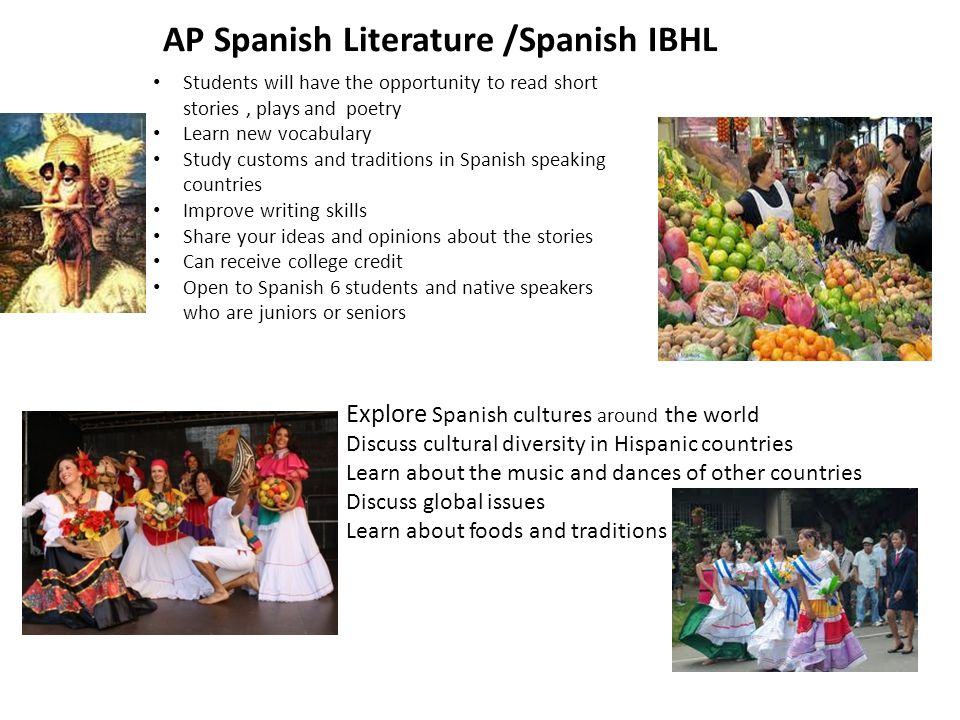 AP Spanish Literature /Spanish IBHL Students will have the opportunity to read short stories, plays and poetry Learn new vocabulary Study customs and traditions in Spanish speaking countries Improve writing skills Share your ideas and opinions about the stories Can receive college credit Open to Spanish 6 students and native speakers who are juniors or seniors Explore Spanish cultures around the world Discuss cultural diversity in Hispanic countries Learn about the music and dances of other countries Discuss global issues Learn about foods and traditions