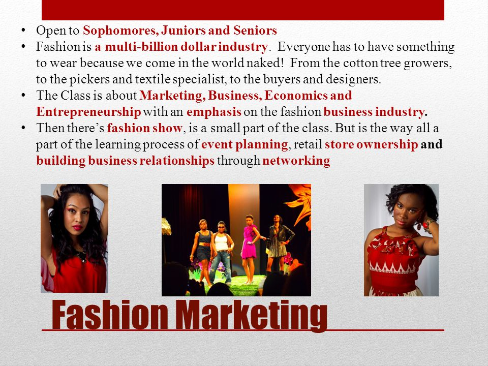 Fashion Marketing Open to Sophomores, Juniors and Seniors Fashion is a multi-billion dollar industry.