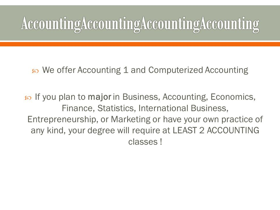 We offer Accounting 1 and Computerized Accounting If you plan to major in Business, Accounting, Economics, Finance, Statistics, International Business, Entrepreneurship, or Marketing or have your own practice of any kind, your degree will require at LEAST 2 ACCOUNTING classes !