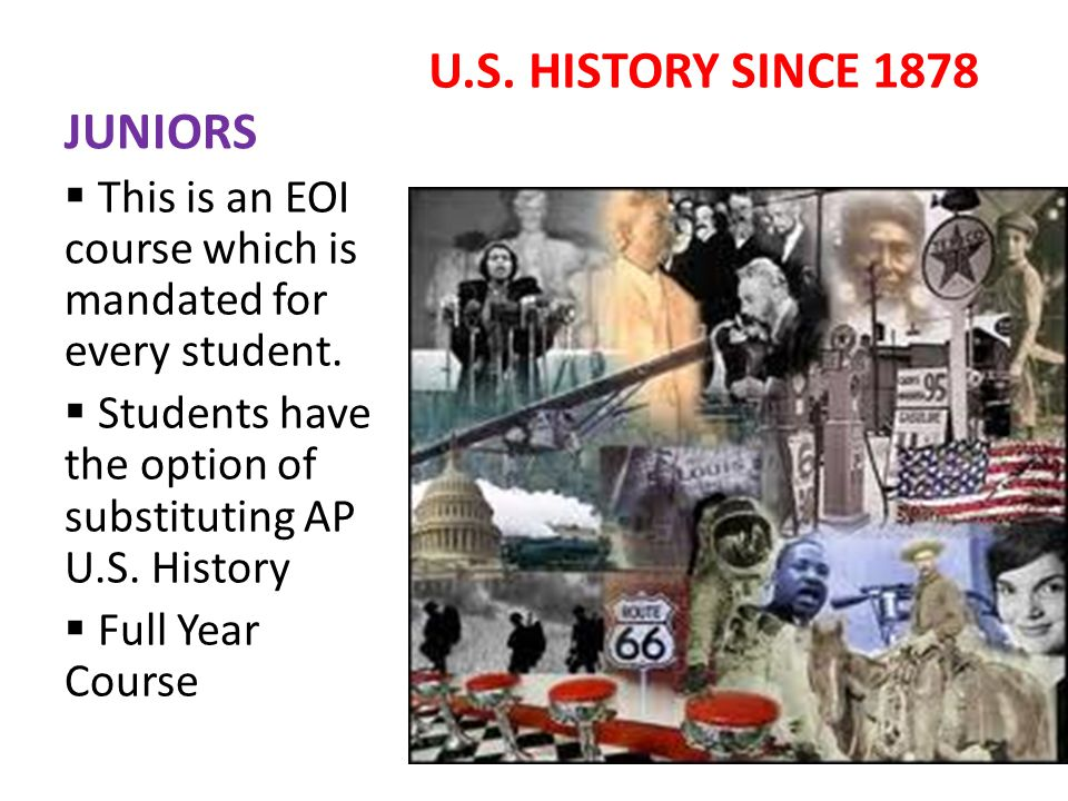 JUNIORS U.S. HISTORY SINCE 1878 This is an EOI course which is mandated for every student.