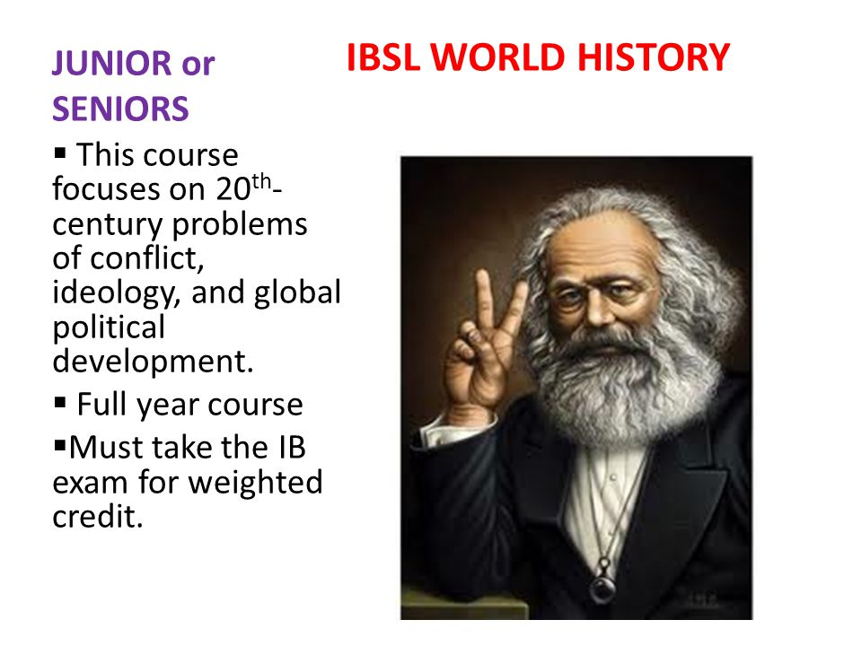 JUNIOR or SENIORS IBSL WORLD HISTORY This course focuses on 20 th - century problems of conflict, ideology, and global political development.