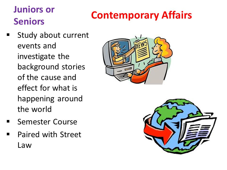 Juniors or Seniors Contemporary Affairs Study about current events and investigate the background stories of the cause and effect for what is happening around the world Semester Course Paired with Street Law