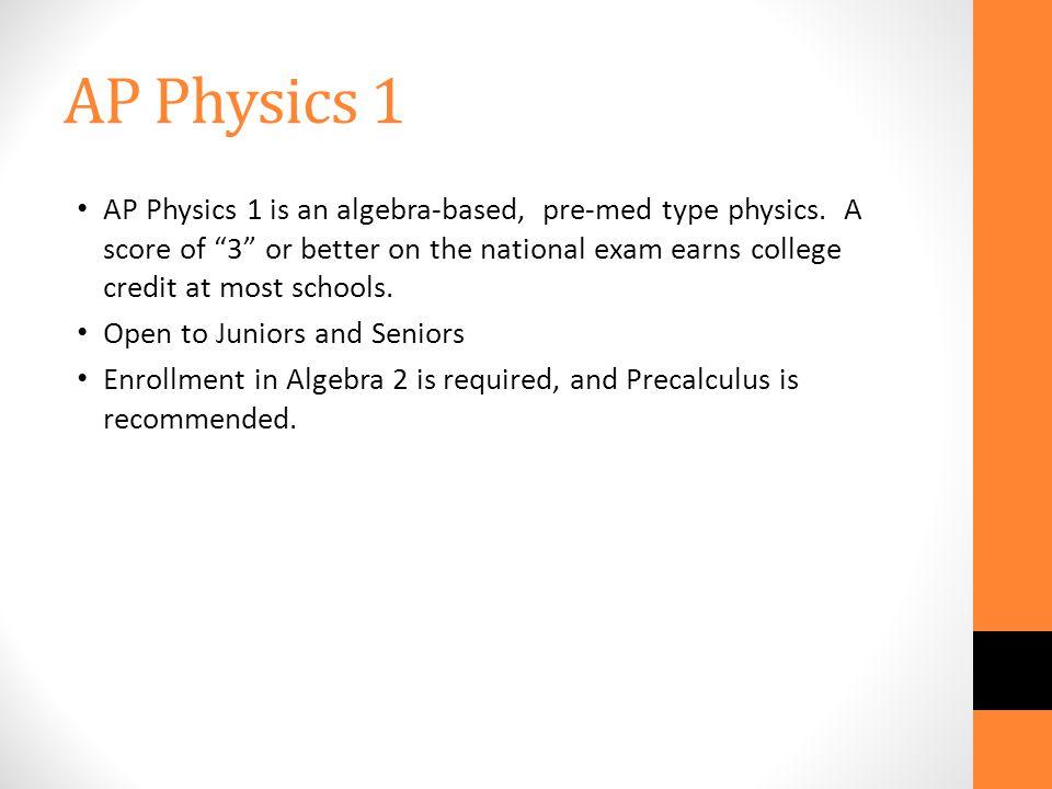 AP Physics 1 AP Physics 1 is an algebra-based, pre-med type physics.