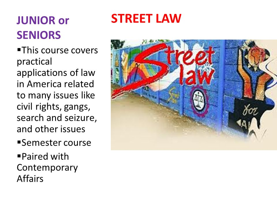 JUNIOR or SENIORS STREET LAW This course covers practical applications of law in America related to many issues like civil rights, gangs, search and seizure, and other issues Semester course Paired with Contemporary Affairs