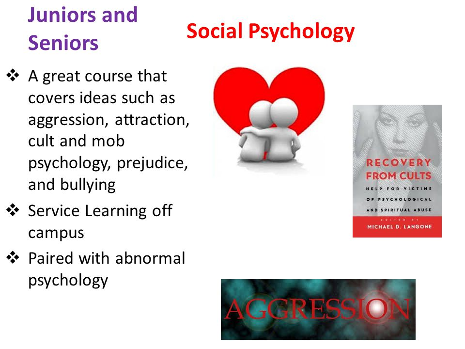 Juniors and Seniors Social Psychology A great course that covers ideas such as aggression, attraction, cult and mob psychology, prejudice, and bullying Service Learning off campus Paired with abnormal psychology