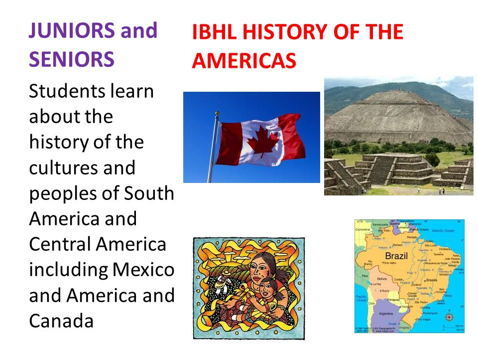 JUNIORS and SENIORS IBHL HISTORY OF THE AMERICAS Students learn about the history of the cultures and peoples of South America and Central America including Mexico and America and Canada