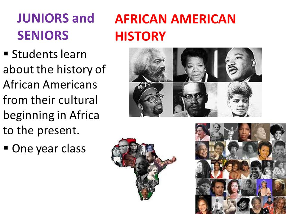 JUNIORS and SENIORS AFRICAN AMERICAN HISTORY Students learn about the history of African Americans from their cultural beginning in Africa to the present.