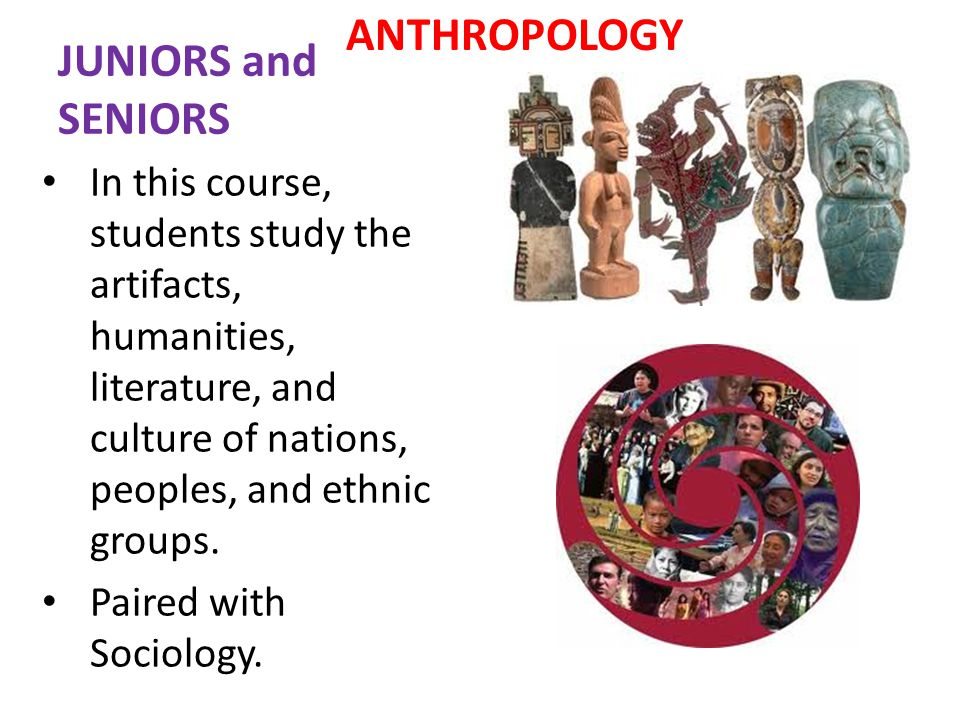 JUNIORS and SENIORS ANTHROPOLOGY In this course, students study the artifacts, humanities, literature, and culture of nations, peoples, and ethnic groups.