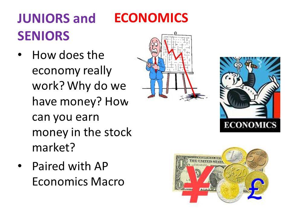 JUNIORS and SENIORS ECONOMICS How does the economy really work.