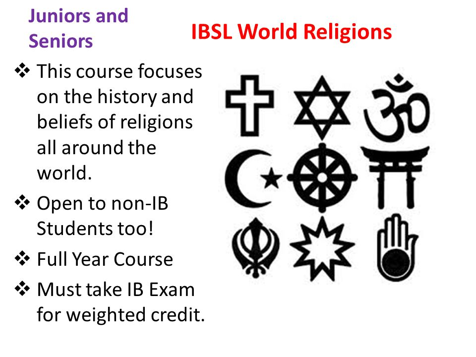 Juniors and Seniors IBSL World Religions This course focuses on the history and beliefs of religions all around the world.