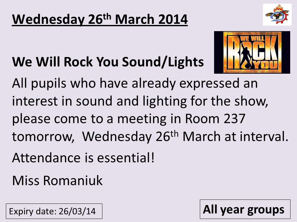 Expiry date: 26/03/14 All year groups Wednesday 26 th March 2014 We Will Rock You Sound/Lights All pupils who have already expressed an interest in so