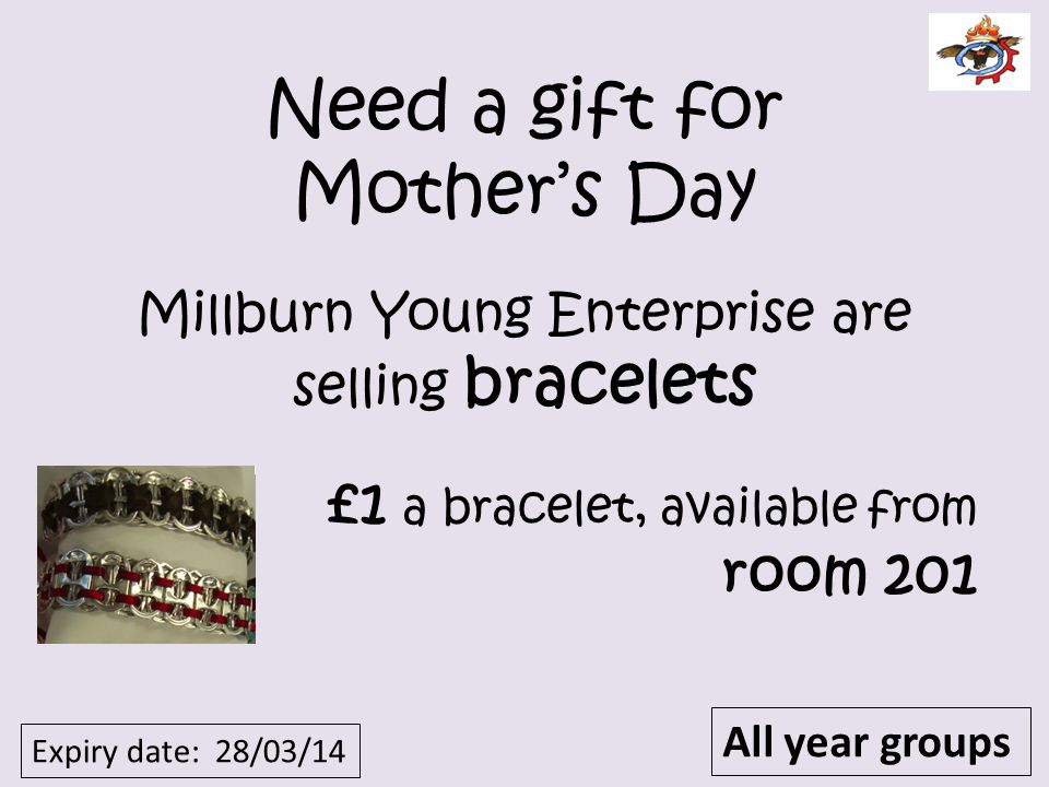 Need a gift for Mothers Day Millburn Young Enterprise are selling bracelets £1 a bracelet, available from room 201 Expiry date: 28/03/14 All year grou