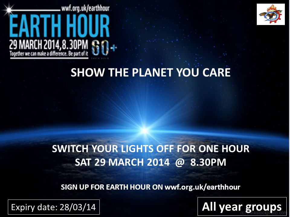 SHOW THE PLANET YOU CARE SWITCH YOUR LIGHTS OFF FOR ONE HOUR SAT 29 MARCH 8.30PM SIGN UP FOR EARTH HOUR ON wwf.org.uk/earthhour All year groups Expiry date: 28/03/14