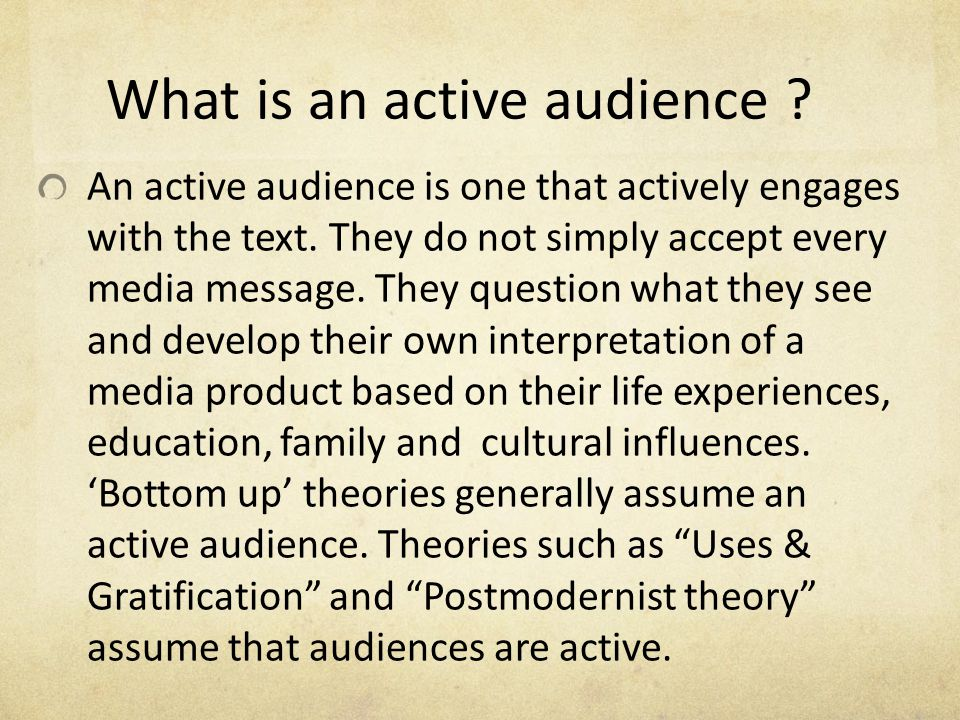 What is an active audience ? An active audience is one that actively engages with the text. They do not simply accept every media message. They questi
