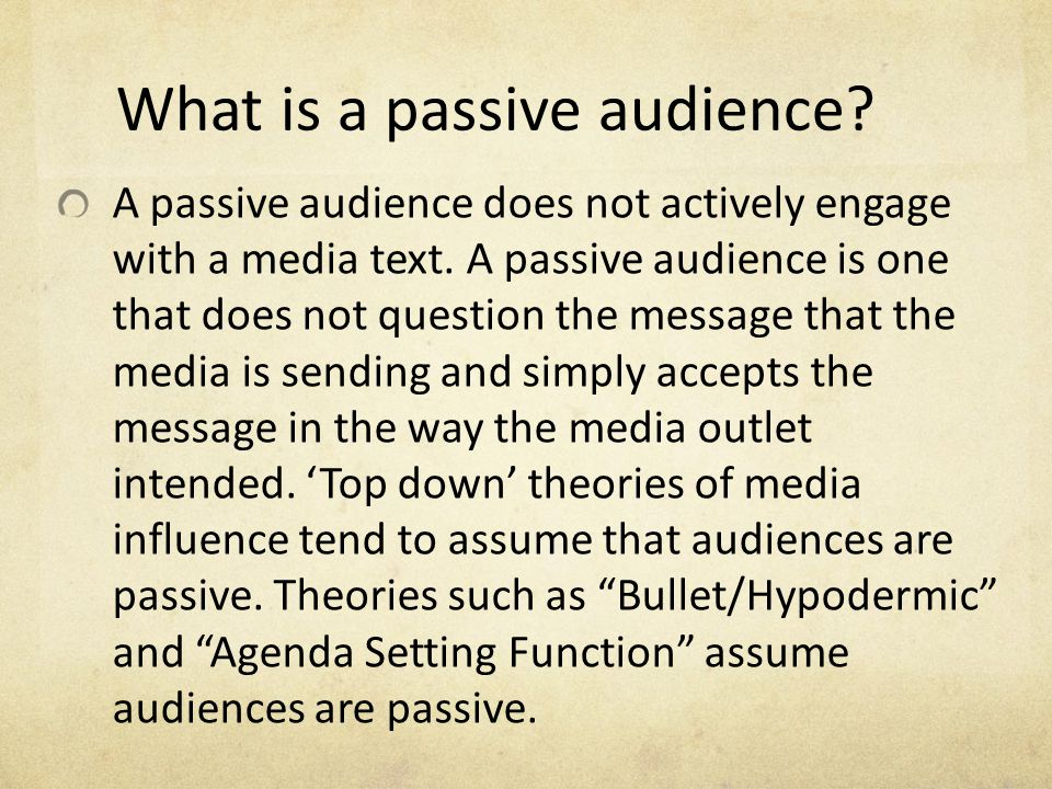 What is a passive audience? A passive audience does not actively engage with a media text. A passive audience is one that does not question the messag
