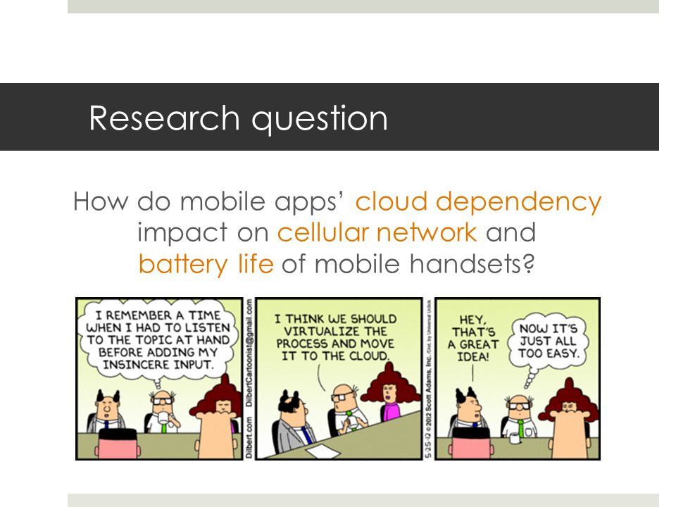 Research question How do mobile apps cloud dependency impact on cellular network and battery life of mobile handsets?
