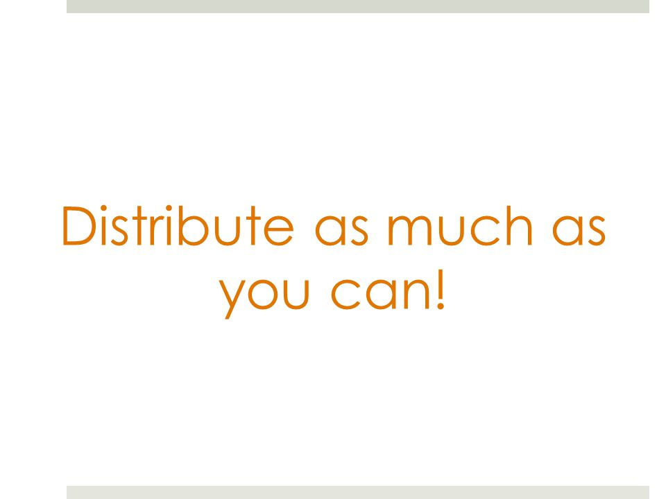 Distribute as much as you can!