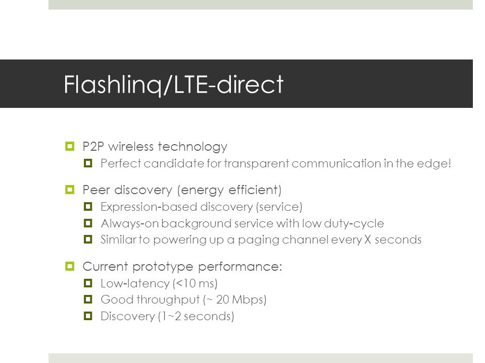 Flashlinq/LTE-direct P2P wireless technology Perfect candidate for transparent communication in the edge! Peer discovery (energy efficient) Expression