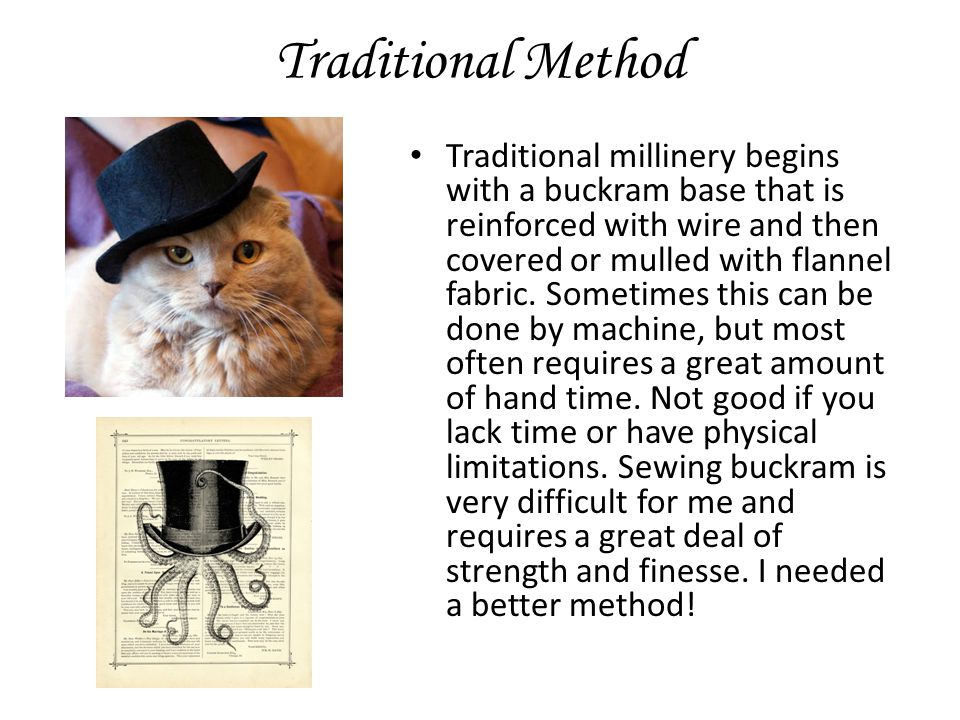Traditional Method Traditional millinery begins with a buckram base that is reinforced with wire and then covered or mulled with flannel fabric.