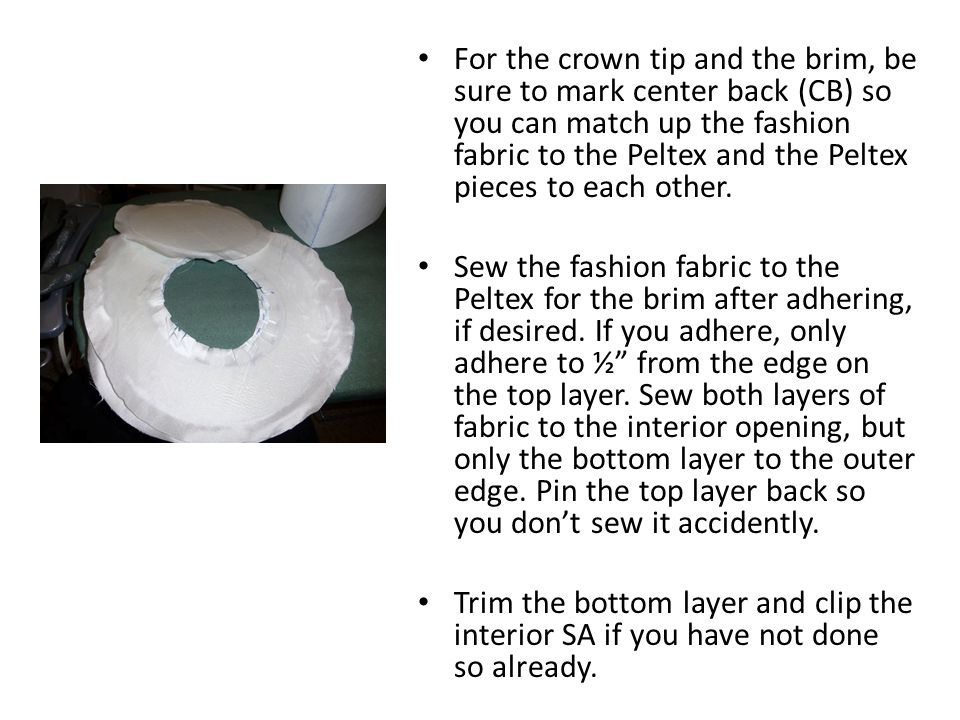 For the crown tip and the brim, be sure to mark center back (CB) so you can match up the fashion fabric to the Peltex and the Peltex pieces to each other.