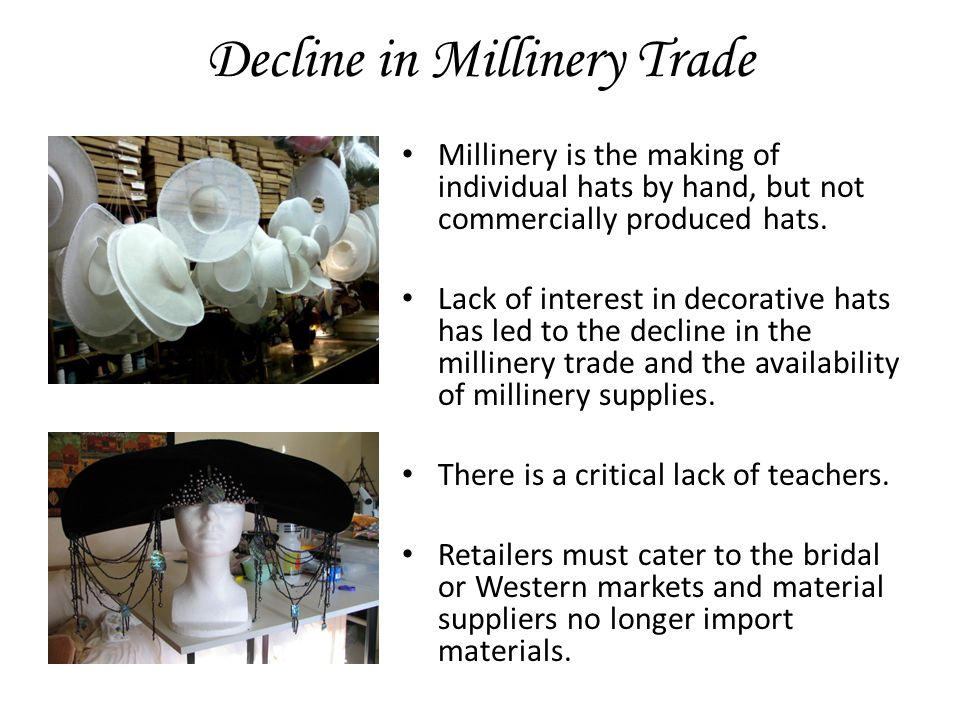 Decline in Millinery Trade Millinery is the making of individual hats by hand, but not commercially produced hats.