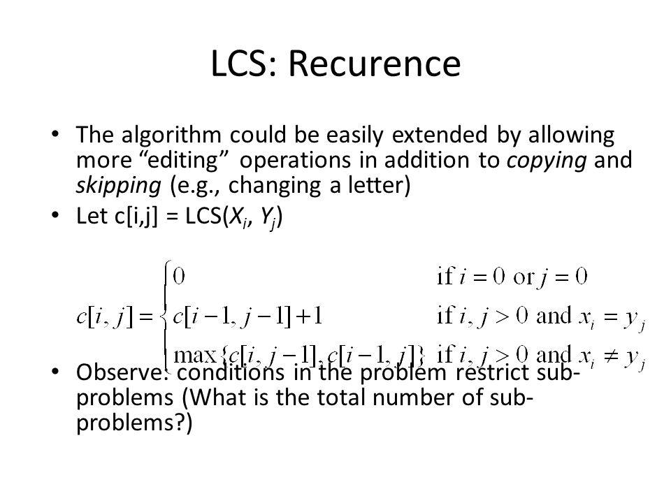 LCS: Recurence The algorithm could be easily extended by allowing more editing operations in addition to copying and skipping (e.g., changing a letter