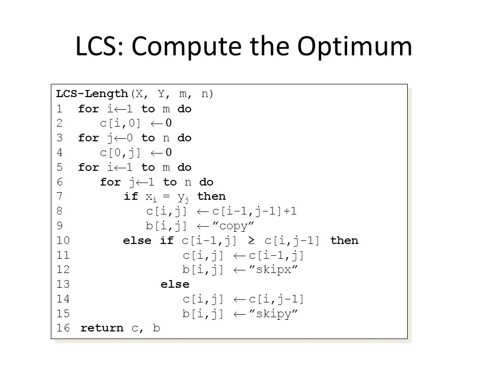LCS: Compute the Optimum LCS-Length(X, Y, m, n) 1 for i 1 to m do 2 c[i,0] 3 for j 0 to n do 4 c[0,j] 5 for i 1 to m do 6 for j 1 to n do 7 if x i = y