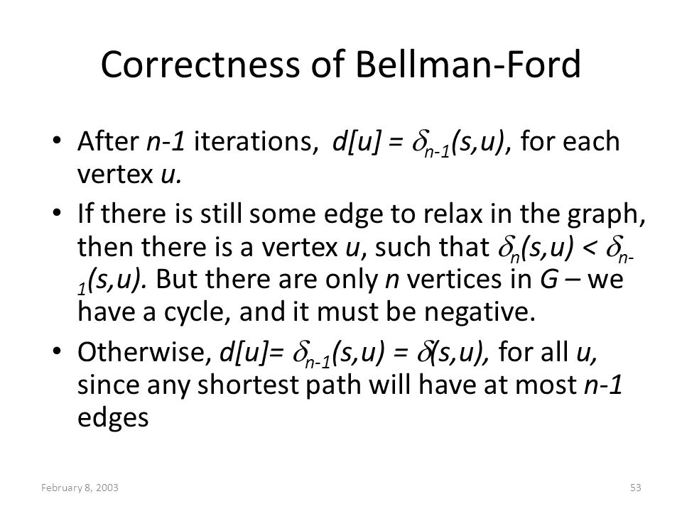 February 8, 200353 Correctness of Bellman-Ford After n-1 iterations, d[u] = n-1 (s,u), for each vertex u. If there is still some edge to relax in the