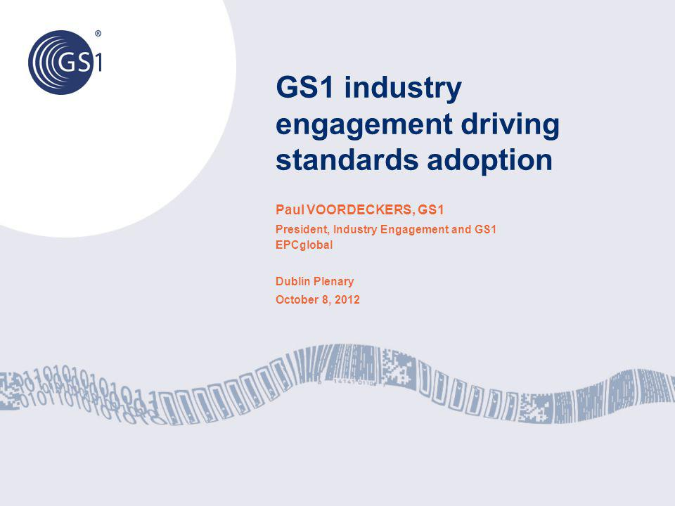 GS1 industry engagement driving standards adoption Paul VOORDECKERS, GS1 President, Industry Engagement and GS1 EPCglobal Dublin Plenary October 8, 20