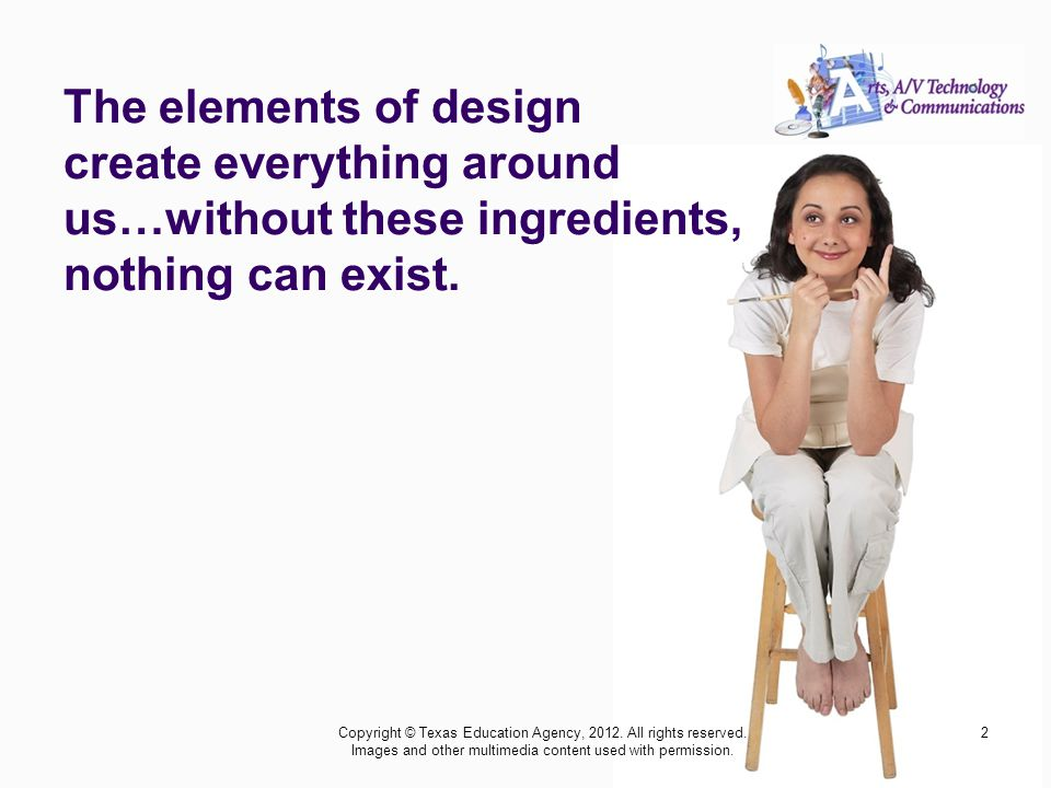 2 The elements of design create everything around us…without these ingredients, nothing can exist.