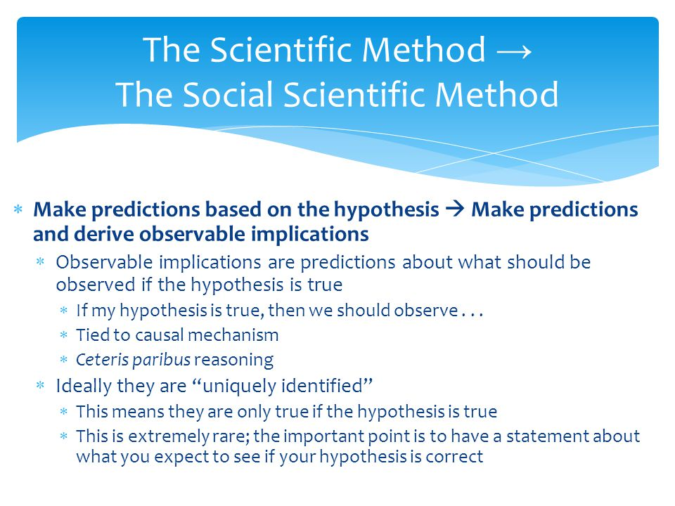 Make predictions based on the hypothesis Make predictions and derive observable implications Observable implications are predictions about what should be observed if the hypothesis is true If my hypothesis is true, then we should observe...