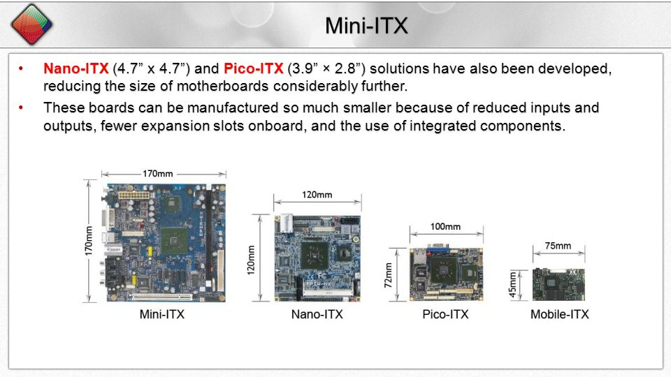 Mini-ITX Nano-ITX (4.7 x 4.7) and Pico-ITX (3.9 × 2.8) solutions have also been developed, reducing the size of motherboards considerably further.Nano-ITX (4.7 x 4.7) and Pico-ITX (3.9 × 2.8) solutions have also been developed, reducing the size of motherboards considerably further.