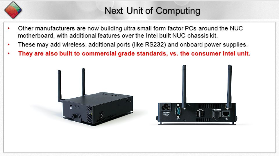 Next Unit of Computing Other manufacturers are now building ultra small form factor PCs around the NUC motherboard, with additional features over the Intel built NUC chassis kit.Other manufacturers are now building ultra small form factor PCs around the NUC motherboard, with additional features over the Intel built NUC chassis kit.