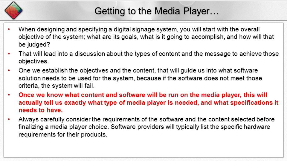 Getting to the Media Player… When designing and specifying a digital signage system, you will start with the overall objective of the system; what are its goals, what is it going to accomplish, and how will that be judged?When designing and specifying a digital signage system, you will start with the overall objective of the system; what are its goals, what is it going to accomplish, and how will that be judged.