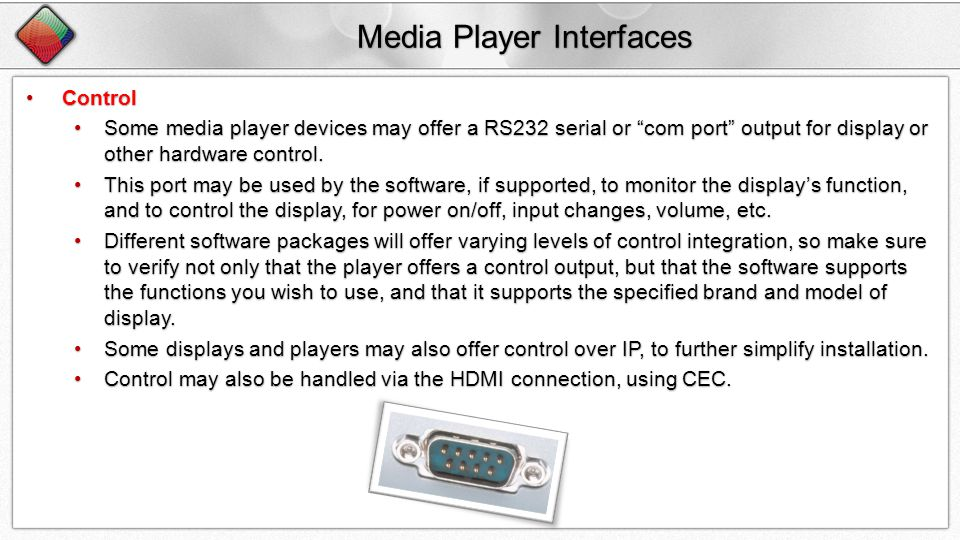 Media Player Interfaces ControlControl Some media player devices may offer a RS232 serial or com port output for display or other hardware control.Some media player devices may offer a RS232 serial or com port output for display or other hardware control.