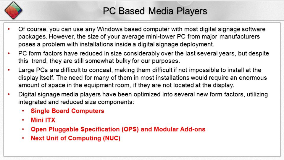 PC Based Media Players Of course, you can use any Windows based computer with most digital signage software packages.