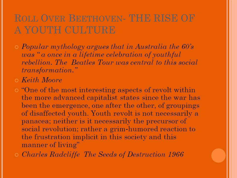 R OLL O VER B EETHOVEN - THE RISE OF A YOUTH CULTURE Popular mythology argues that in Australia the 60s was a once in a lifetime celebration of youthful rebellion.