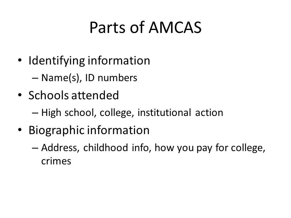 Parts of AMCAS Identifying information – Name(s), ID numbers Schools attended – High school, college, institutional action Biographic information – Address, childhood info, how you pay for college, crimes