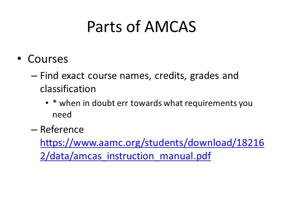 Parts of AMCAS Courses – Find exact course names, credits, grades and classification * when in doubt err towards what requirements you need – Reference https://www.aamc.org/students/download/18216 2/data/amcas_instruction_manual.pdf https://www.aamc.org/students/download/18216 2/data/amcas_instruction_manual.pdf