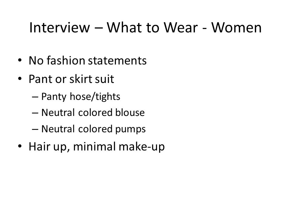 Interview – What to Wear - Women No fashion statements Pant or skirt suit – Panty hose/tights – Neutral colored blouse – Neutral colored pumps Hair up, minimal make-up