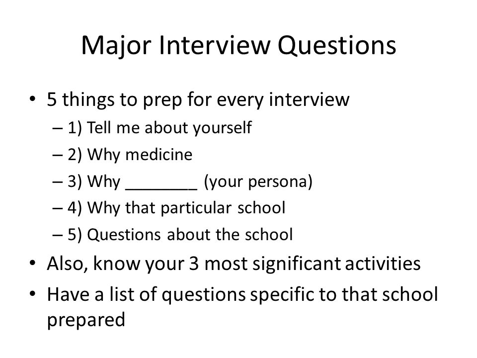 Major Interview Questions 5 things to prep for every interview – 1) Tell me about yourself – 2) Why medicine – 3) Why ________ (your persona) – 4) Why