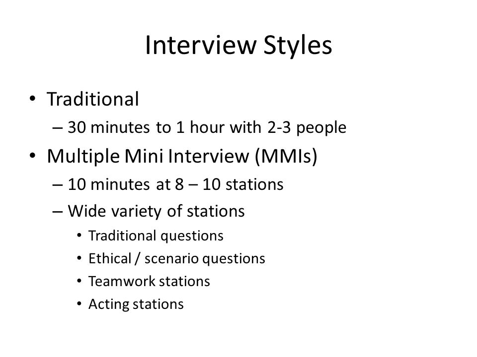 Interview Styles Traditional – 30 minutes to 1 hour with 2-3 people Multiple Mini Interview (MMIs) – 10 minutes at 8 – 10 stations – Wide variety of stations Traditional questions Ethical / scenario questions Teamwork stations Acting stations