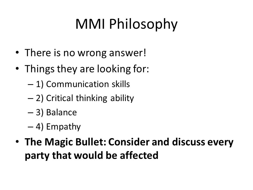MMI Philosophy There is no wrong answer! Things they are looking for: – 1) Communication skills – 2) Critical thinking ability – 3) Balance – 4) Empat