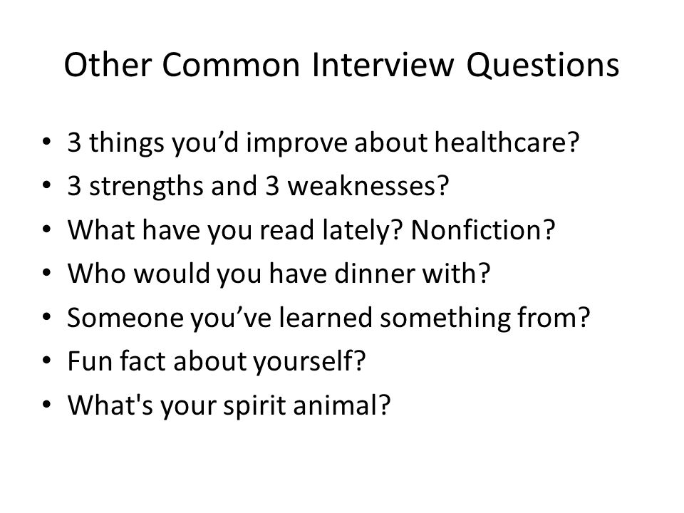 Other Common Interview Questions 3 things youd improve about healthcare? 3 strengths and 3 weaknesses? What have you read lately? Nonfiction? Who woul